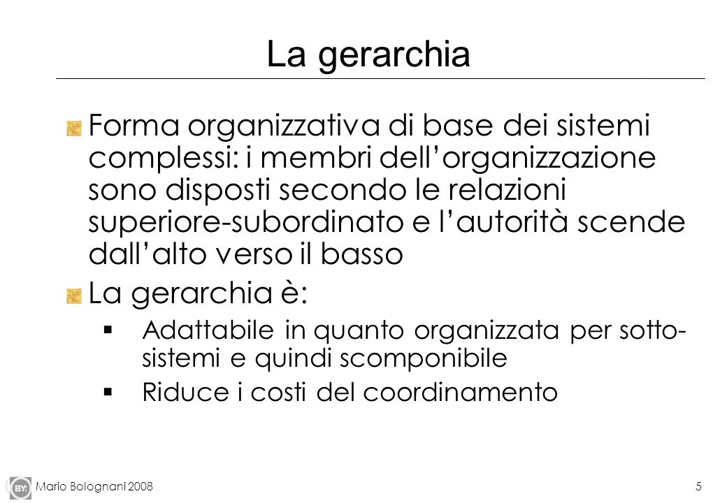 Mario Bolognani 20085 La gerarchia Forma organizzativa di base dei sistemi complessi: i membri dellorganizzazione sono disposti secondo le relazioni s