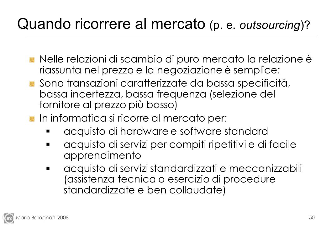 Mario Bolognani 200850 Quando ricorrere al mercato (p. e. outsourcing)? Nelle relazioni di scambio di puro mercato la relazione è riassunta nel prezzo