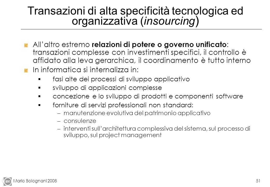 Mario Bolognani 200851 Transazioni di alta specificità tecnologica ed organizzativa (insourcing ) Allaltro estremo relazioni di potere o governo unifi