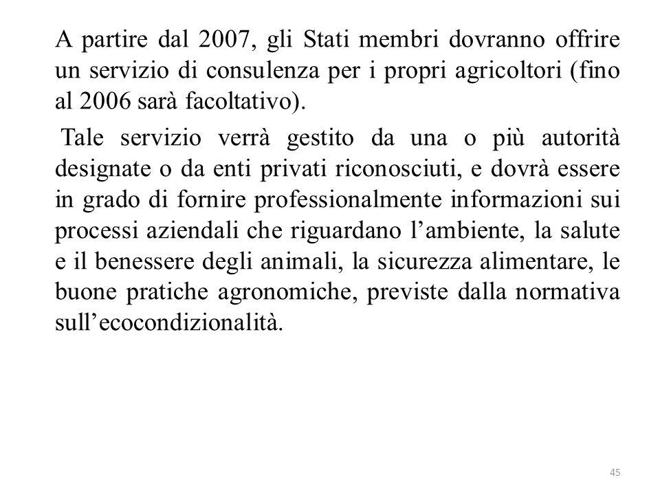 45 A partire dal 2007, gli Stati membri dovranno offrire un servizio di consulenza per i propri agricoltori (fino al 2006 sarà facoltativo). Tale serv