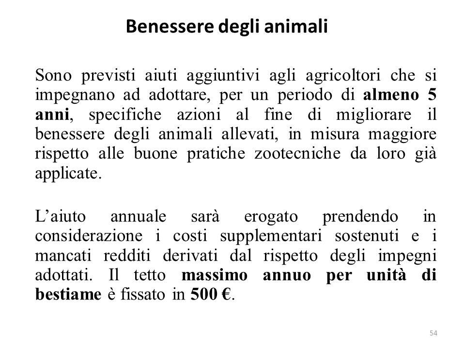 54 Benessere degli animali Sono previsti aiuti aggiuntivi agli agricoltori che si impegnano ad adottare, per un periodo di almeno 5 anni, specifiche a