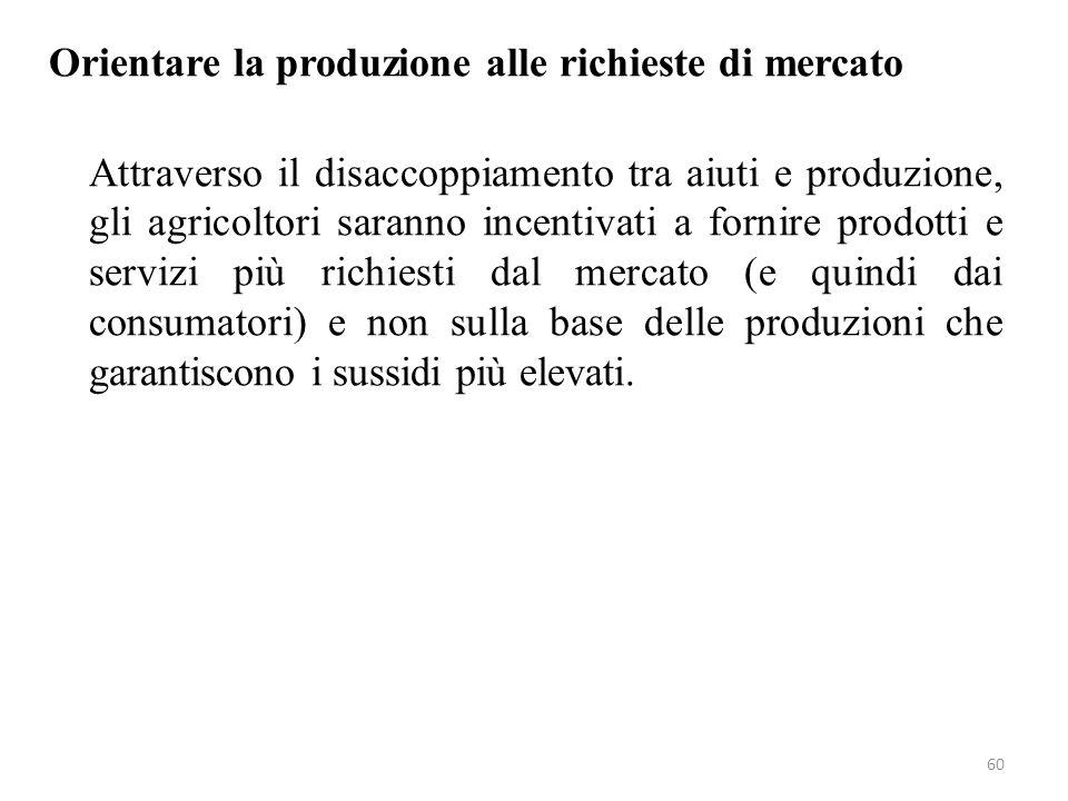 60 Orientare la produzione alle richieste di mercato Attraverso il disaccoppiamento tra aiuti e produzione, gli agricoltori saranno incentivati a forn