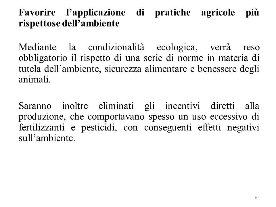 62 Favorire lapplicazione di pratiche agricole più rispettose dellambiente Mediante la condizionalità ecologica, verrà reso obbligatorio il rispetto d