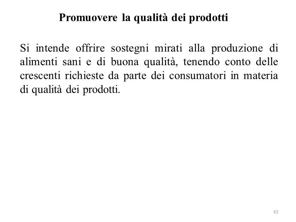 63 Promuovere la qualità dei prodotti Si intende offrire sostegni mirati alla produzione di alimenti sani e di buona qualità, tenendo conto delle cres