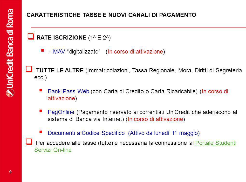 9 CARATTERISTICHE TASSE E NUOVI CANALI DI PAGAMENTO RATE ISCRIZIONE (1^ E 2^) - MAV digitalizzato (In corso di attivazione) TUTTE LE ALTRE (Immatricolazioni, Tassa Regionale, Mora, Diritti di Segreteria ecc.) Bank-Pass Web (con Carta di Credito o Carta Ricaricabile) (In corso di attivazione) PagOnline (Pagamento riservato ai correntisti UniCredit che aderiscono al sistema di Banca via Internet) (In corso di attivazione) Documenti a Codice Specifico (Attivo da lunedì 11 maggio) Per accedere alle tasse (tutte) è necessaria la connessione al Portale Studenti Servizi On-linePortale Studenti Servizi On-line