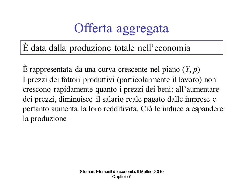 Sloman, Elementi di economia, Il Mulino, 2010 Capitolo 7 Offerta aggregata È rappresentata da una curva crescente nel piano (Y, p) I prezzi dei fattor