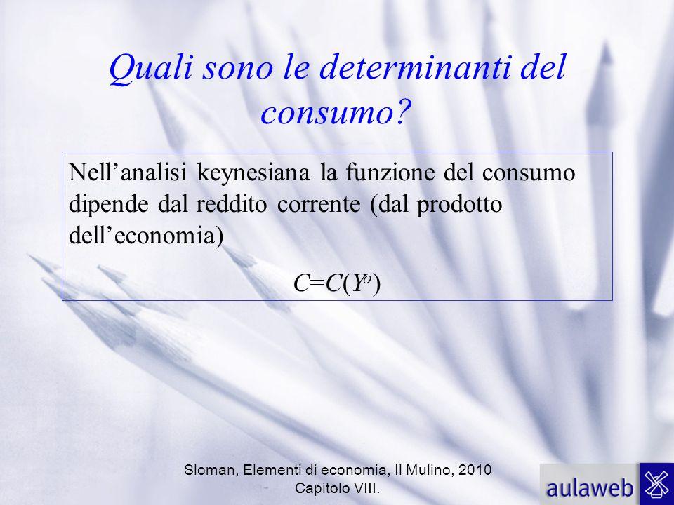 Sloman, Elementi di economia, Il Mulino, 2010 Capitolo VIII. Quali sono le determinanti del consumo? Nellanalisi keynesiana la funzione del consumo di