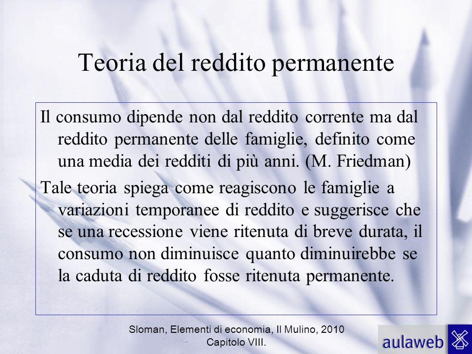 Sloman, Elementi di economia, Il Mulino, 2010 Capitolo VIII. Teoria del reddito permanente Il consumo dipende non dal reddito corrente ma dal reddito