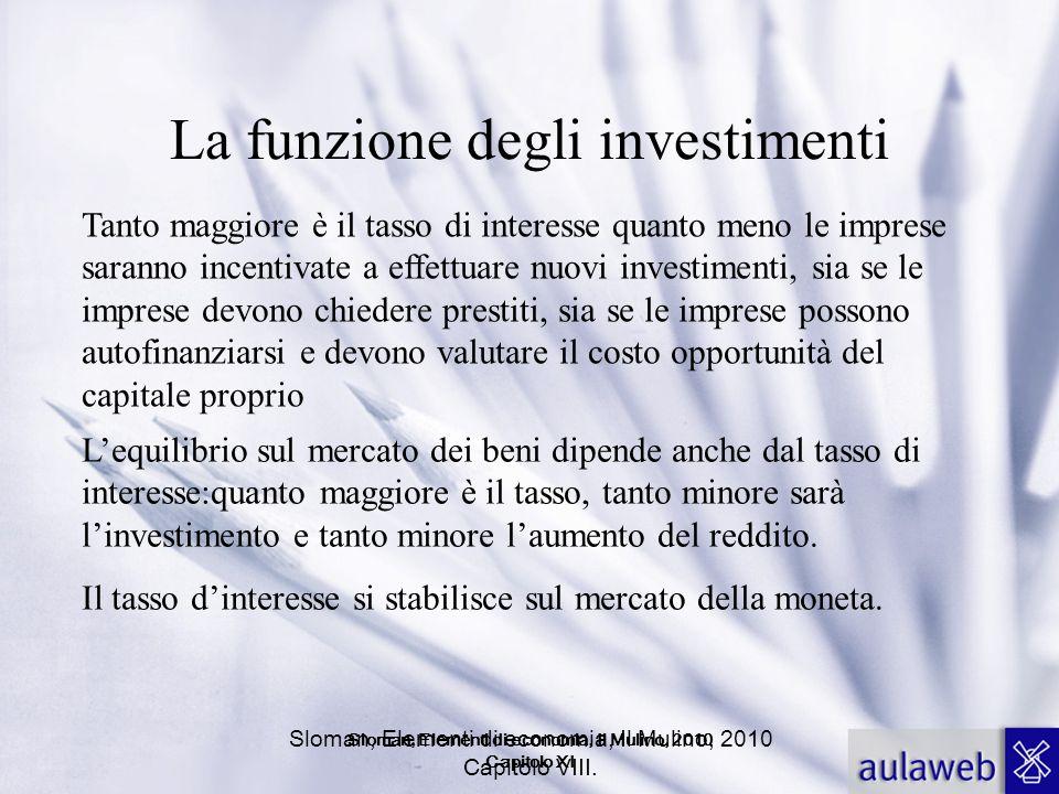 Sloman, Elementi di economia, Il Mulino, 2010 Capitolo VIII. La funzione degli investimenti Tanto maggiore è il tasso di interesse quanto meno le impr