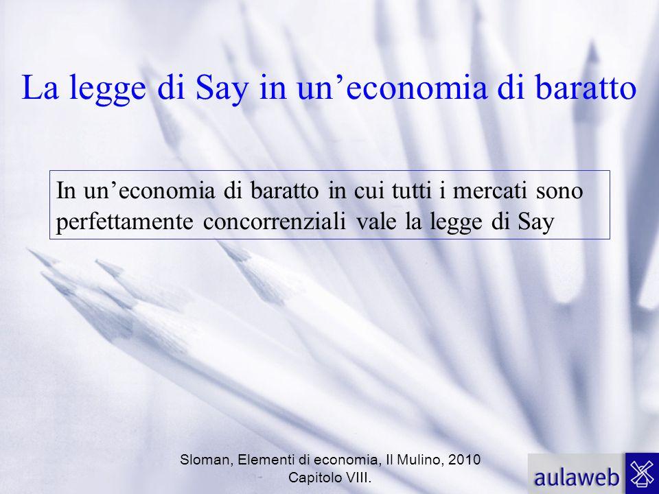 Sloman, Elementi di economia, Il Mulino, 2010 Capitolo VIII. La legge di Say in uneconomia di baratto In uneconomia di baratto in cui tutti i mercati