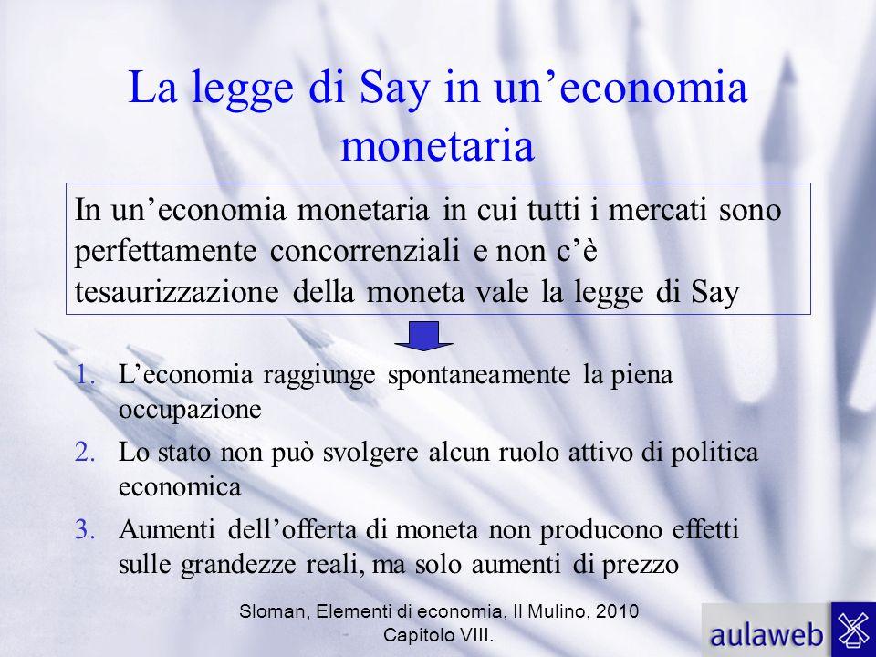Sloman, Elementi di economia, Il Mulino, 2010 Capitolo VIII. La legge di Say in uneconomia monetaria In uneconomia monetaria in cui tutti i mercati so