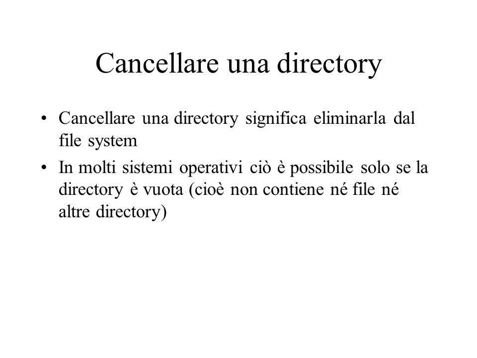 Cancellare una directory Cancellare una directory significa eliminarla dal file system In molti sistemi operativi ciò è possibile solo se la directory