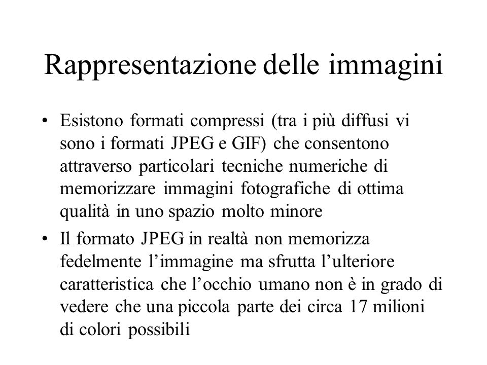 Rappresentazione delle immagini Esistono formati compressi (tra i più diffusi vi sono i formati JPEG e GIF) che consentono attraverso particolari tecn
