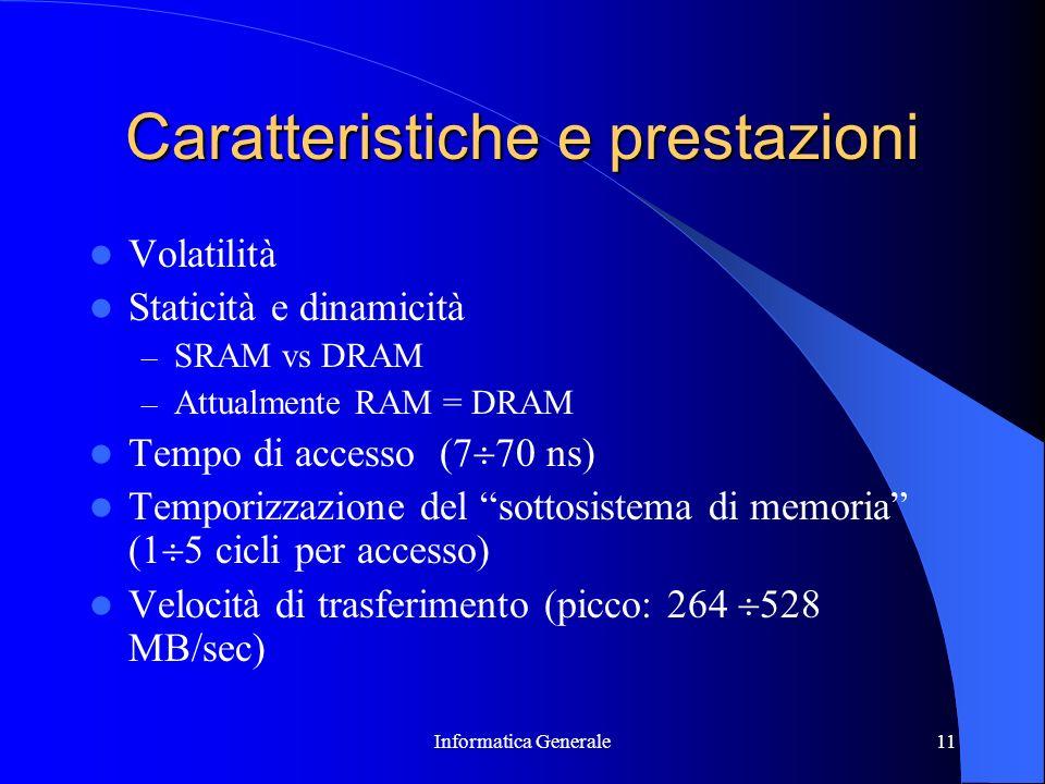 Informatica Generale11 Caratteristiche e prestazioni Volatilità Staticità e dinamicità – SRAM vs DRAM – Attualmente RAM = DRAM Tempo di accesso (7 70