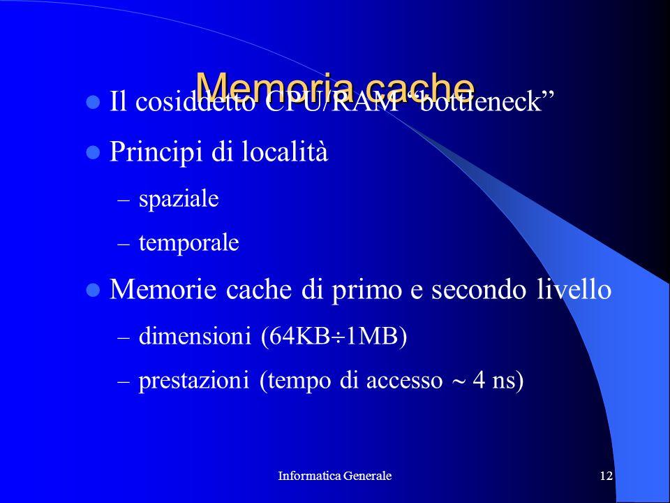 Informatica Generale12 Memoria cache Il cosiddetto CPU/RAM bottleneck Principi di località – spaziale – temporale Memorie cache di primo e secondo liv