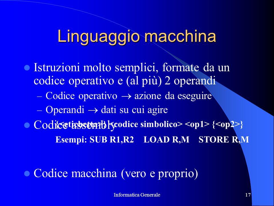 Informatica Generale17 Linguaggio macchina Istruzioni molto semplici, formate da un codice operativo e (al più) 2 operandi – Codice operativo azione d