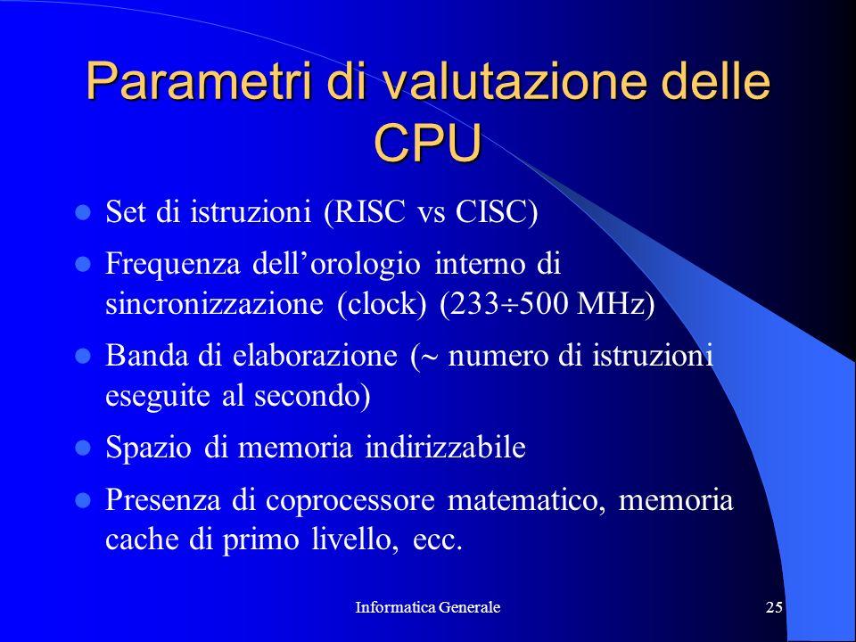Informatica Generale25 Parametri di valutazione delle CPU Set di istruzioni (RISC vs CISC) Frequenza dellorologio interno di sincronizzazione (clock)