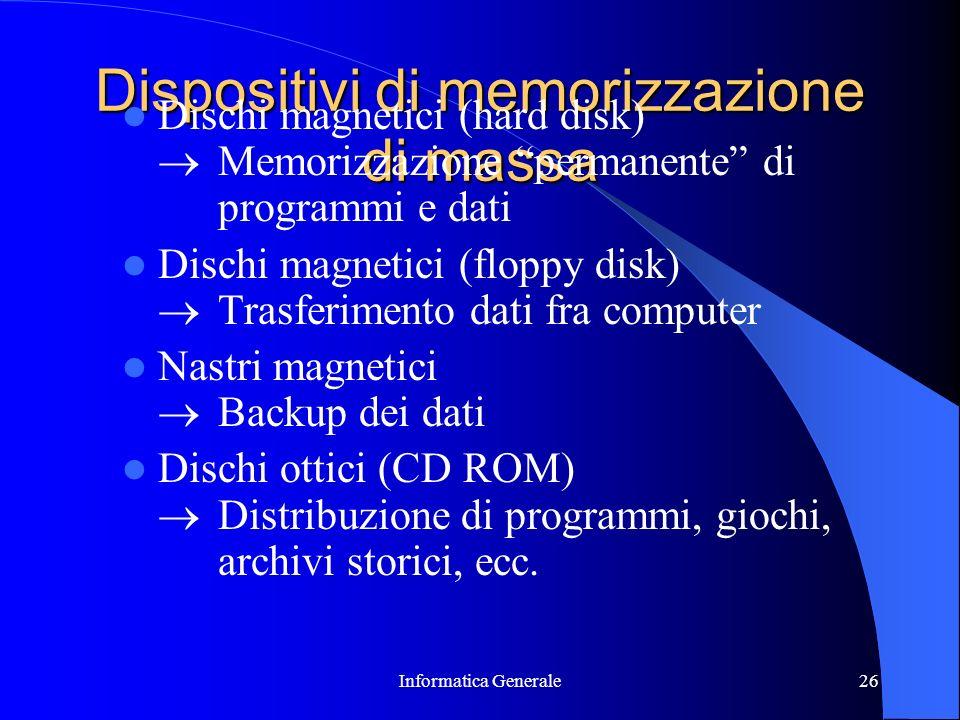 Informatica Generale26 Dispositivi di memorizzazione di massa Dischi magnetici (hard disk) Memorizzazione permanente di programmi e dati Dischi magnet