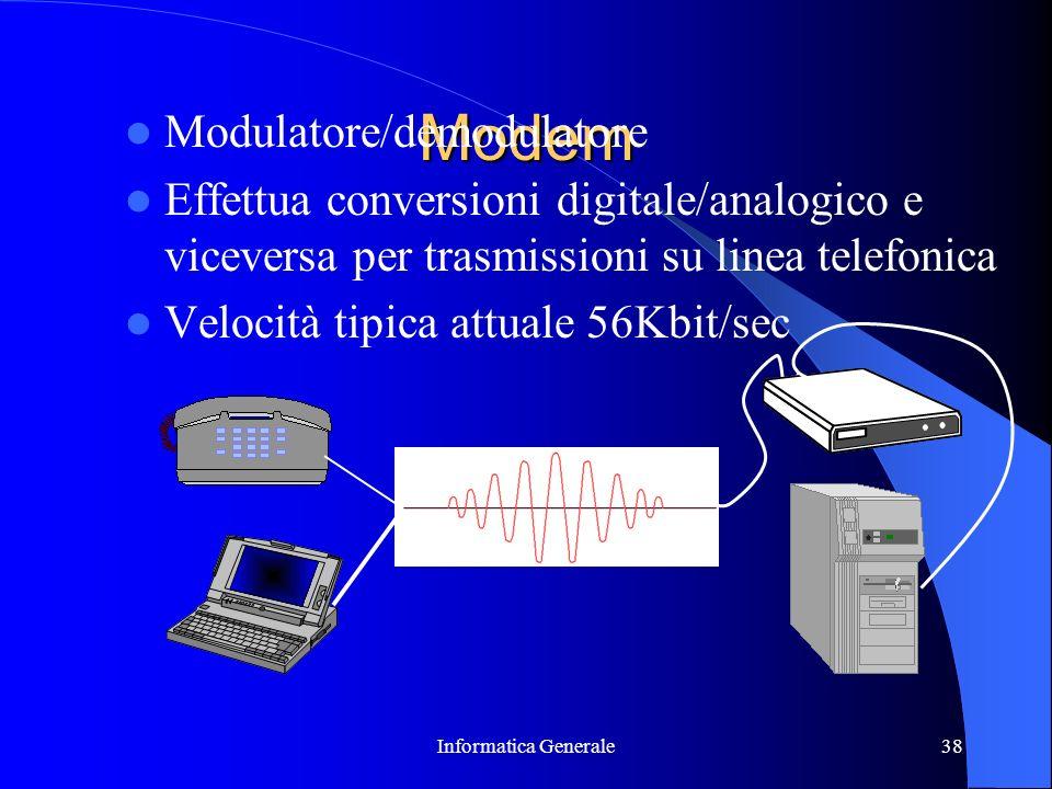 Informatica Generale38 Modem Modulatore/demodulatore Effettua conversioni digitale/analogico e viceversa per trasmissioni su linea telefonica Velocità