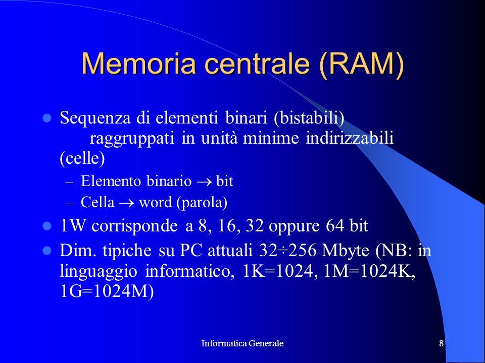 Informatica Generale8 Memoria centrale (RAM) Sequenza di elementi binari (bistabili) raggruppati in unità minime indirizzabili (celle) – Elemento bina