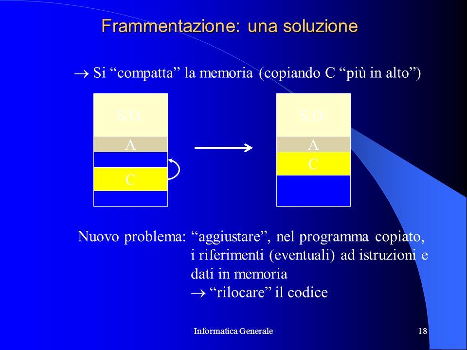 Informatica Generale18 Frammentazione: una soluzione S.O. C A C A Si compatta la memoria (copiando C più in alto) Nuovo problema: aggiustare, nel prog