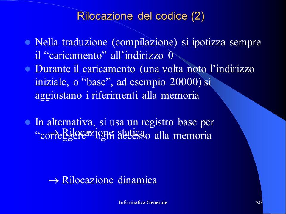Informatica Generale20 Rilocazione del codice (2) Nella traduzione (compilazione) si ipotizza sempre il caricamento allindirizzo 0 Durante il caricame