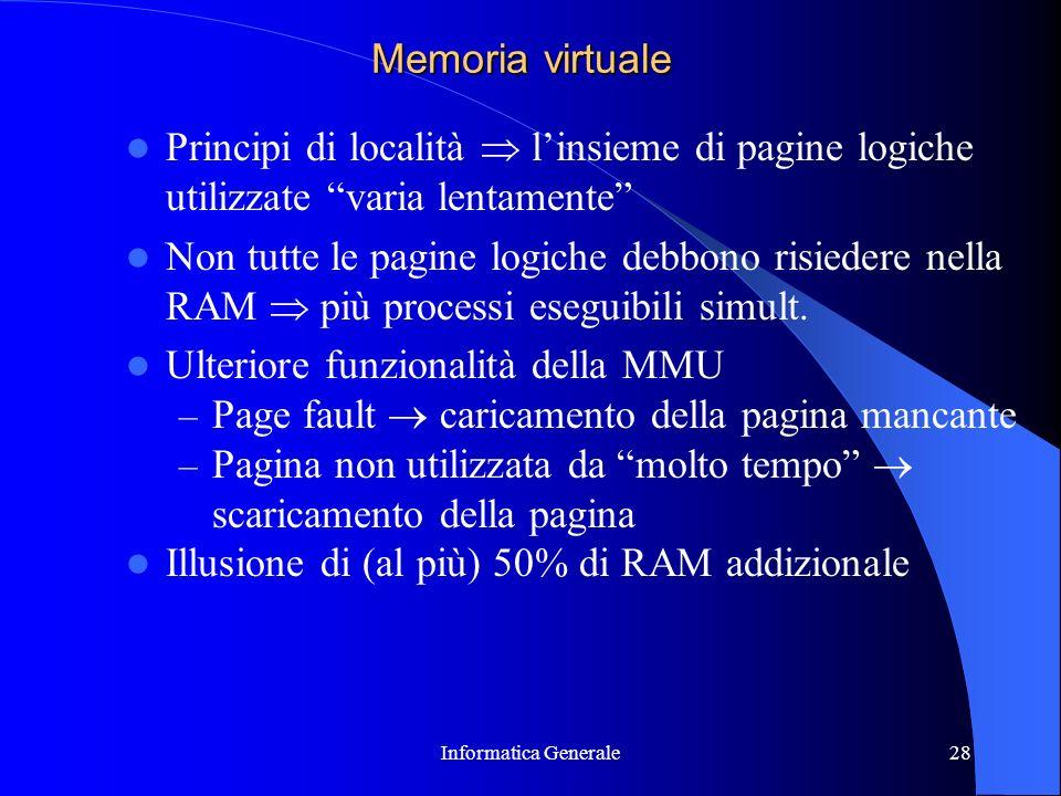 Informatica Generale28 Memoria virtuale Principi di località linsieme di pagine logiche utilizzate varia lentamente Non tutte le pagine logiche debbon