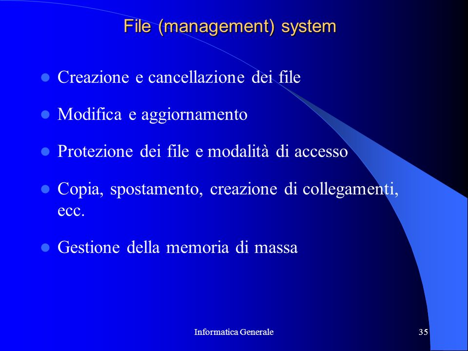 Informatica Generale35 File (management) system Creazione e cancellazione dei file Modifica e aggiornamento Protezione dei file e modalità di accesso