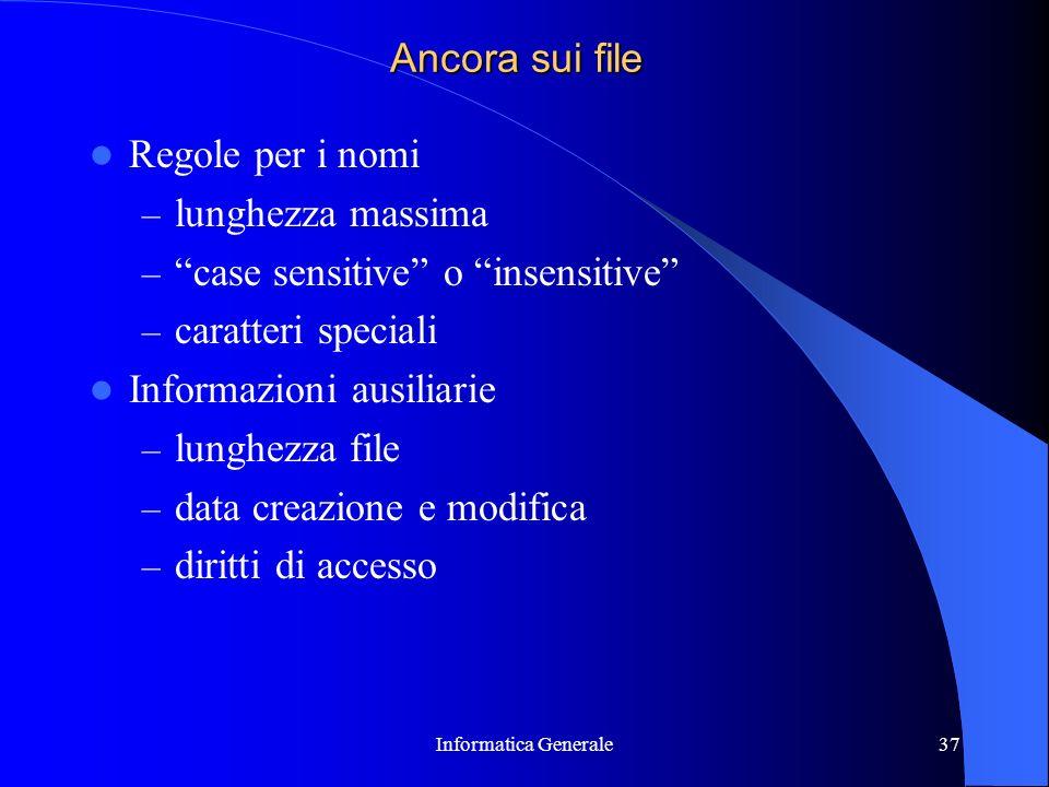 Informatica Generale37 Ancora sui file Regole per i nomi – lunghezza massima – case sensitive o insensitive – caratteri speciali Informazioni ausiliar