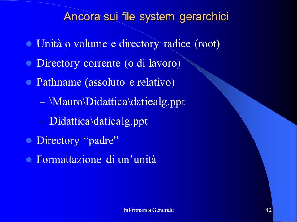 Informatica Generale42 Ancora sui file system gerarchici Unità o volume e directory radice (root) Directory corrente (o di lavoro) Pathname (assoluto