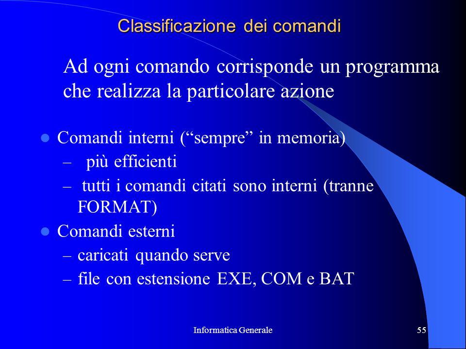 Informatica Generale55 Classificazione dei comandi Comandi interni (sempre in memoria) – più efficienti – tutti i comandi citati sono interni (tranne