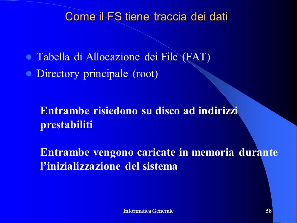 Informatica Generale58 Come il FS tiene traccia dei dati Tabella di Allocazione dei File (FAT) Directory principale (root) Entrambe risiedono su disco