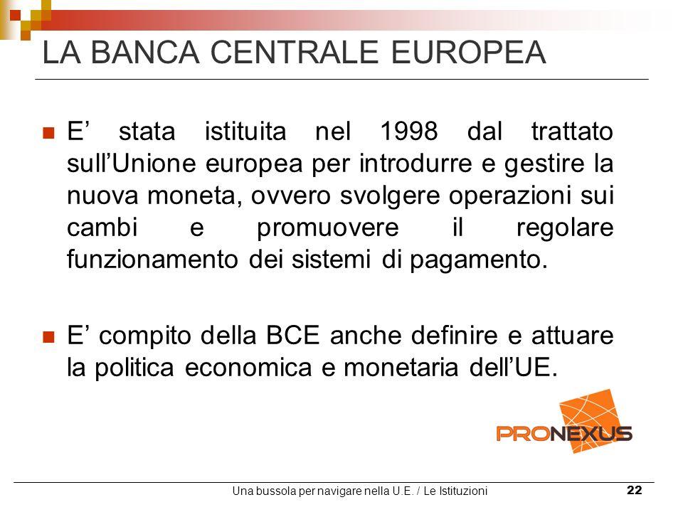 Una bussola per navigare nella U.E. / Le Istituzioni22 LA BANCA CENTRALE EUROPEA E stata istituita nel 1998 dal trattato sullUnione europea per introd