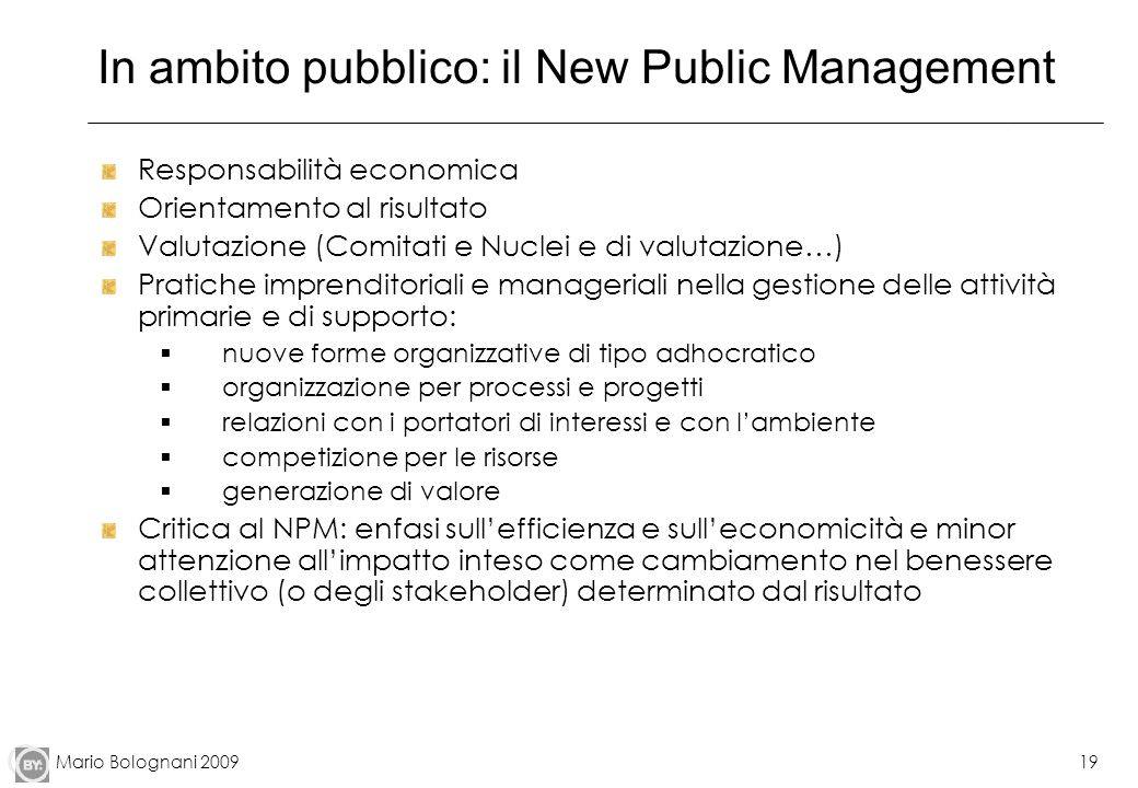 Mario Bolognani 200919 In ambito pubblico: il New Public Management Responsabilità economica Orientamento al risultato Valutazione (Comitati e Nuclei