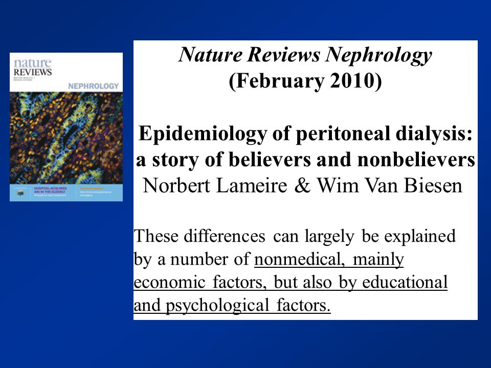 Nature Reviews Nephrology (February 2010) Epidemiology of peritoneal dialysis: a story of believers and nonbelievers Norbert Lameire & Wim Van Biesen These differences can largely be explained by a number of nonmedical, mainly economic factors, but also by educational and psychological factors.