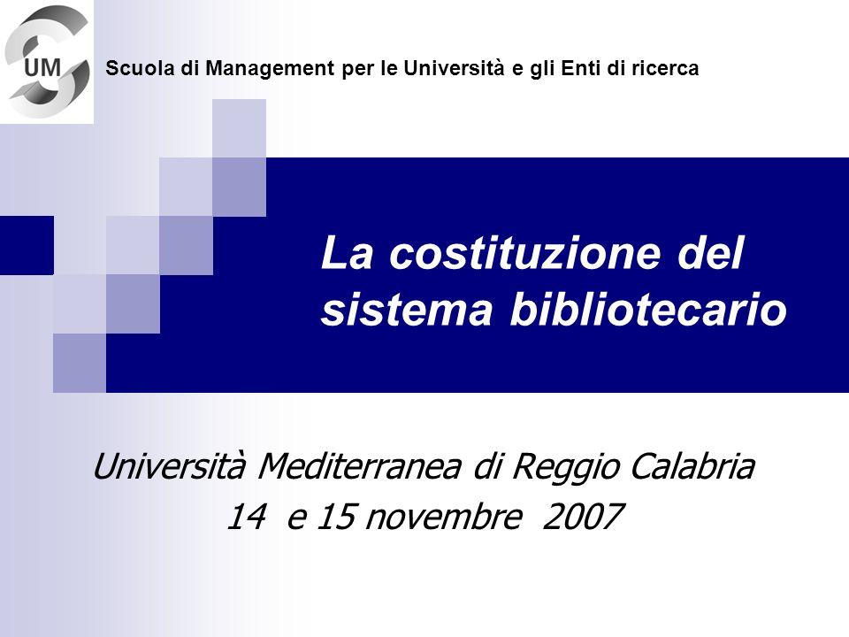 La costituzione del sistema bibliotecario Università Mediterranea di Reggio Calabria 14 e 15 novembre 2007 Scuola di Management per le Università e gli Enti di ricerca