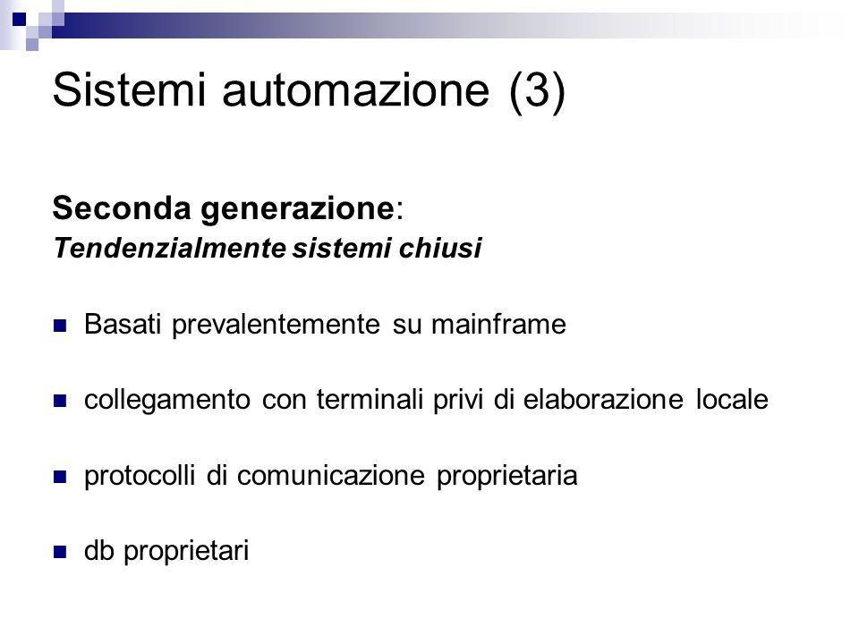 Sistemi automazione (3) Seconda generazione: Tendenzialmente sistemi chiusi Basati prevalentemente su mainframe collegamento con terminali privi di elaborazione locale protocolli di comunicazione proprietaria db proprietari