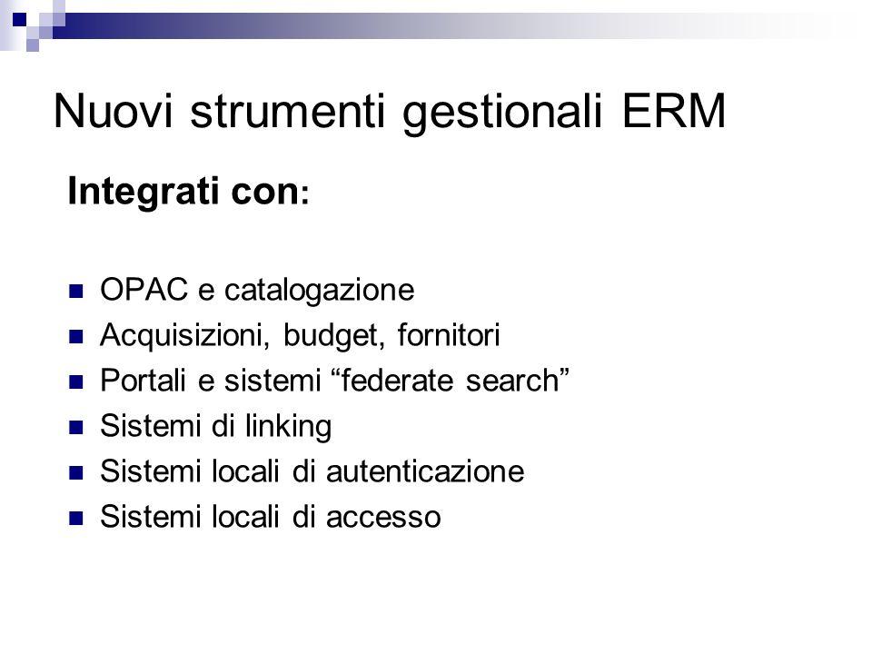 Nuovi strumenti gestionali ERM Integrati con : OPAC e catalogazione Acquisizioni, budget, fornitori Portali e sistemi federate search Sistemi di linking Sistemi locali di autenticazione Sistemi locali di accesso