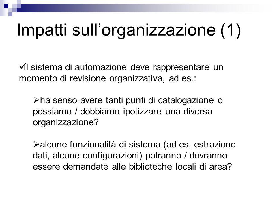Impatti sullorganizzazione (1) Il sistema di automazione deve rappresentare un momento di revisione organizzativa, ad es.: ha senso avere tanti punti di catalogazione o possiamo / dobbiamo ipotizzare una diversa organizzazione.