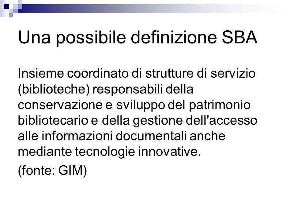 Una possibile definizione SBA Insieme coordinato di strutture di servizio (biblioteche) responsabili della conservazione e sviluppo del patrimonio bibliotecario e della gestione dell accesso alle informazioni documentali anche mediante tecnologie innovative.