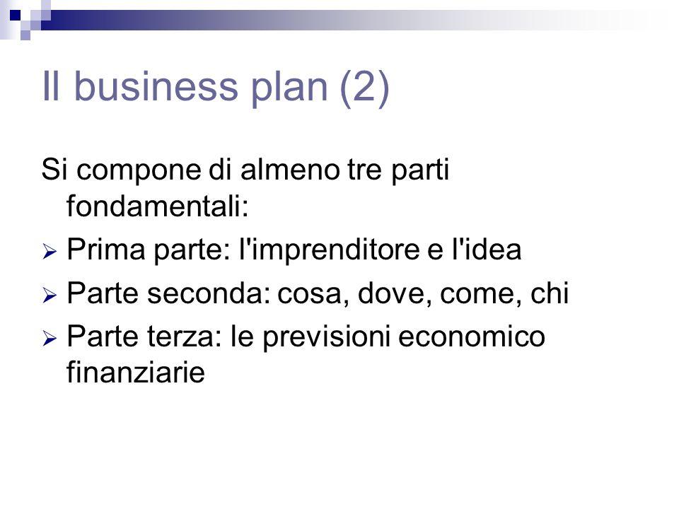 Il business plan (2) Si compone di almeno tre parti fondamentali: Prima parte: l imprenditore e l idea Parte seconda: cosa, dove, come, chi Parte terza: le previsioni economico finanziarie