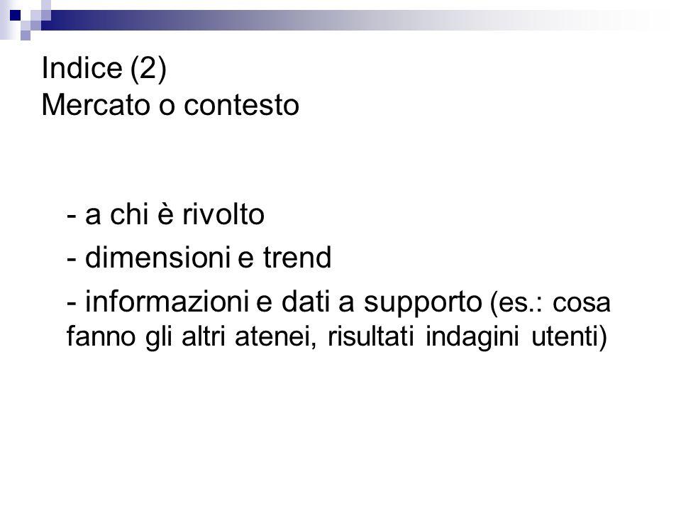 Indice (2) Mercato o contesto - a chi è rivolto - dimensioni e trend - informazioni e dati a supporto (es.: cosa fanno gli altri atenei, risultati indagini utenti)