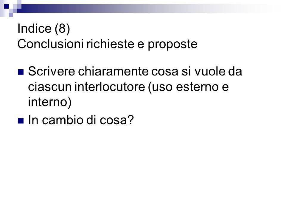 Indice (8) Conclusioni richieste e proposte Scrivere chiaramente cosa si vuole da ciascun interlocutore (uso esterno e interno) In cambio di cosa?