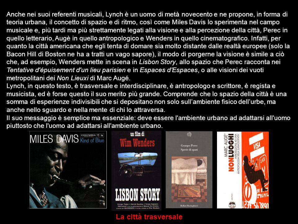 Anche nei suoi referenti musicali, Lynch è un uomo di metà novecento e ne propone, in forma di teoria urbana, il concetto di spazio e di ritmo, così c