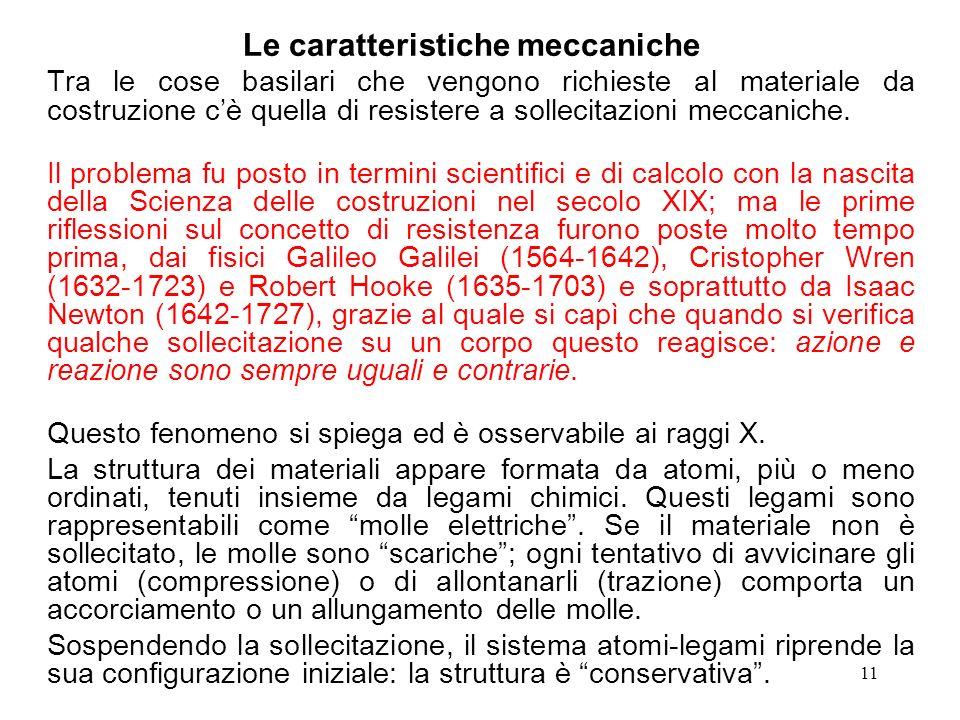 11 Le caratteristiche meccaniche Tra le cose basilari che vengono richieste al materiale da costruzione cè quella di resistere a sollecitazioni meccan