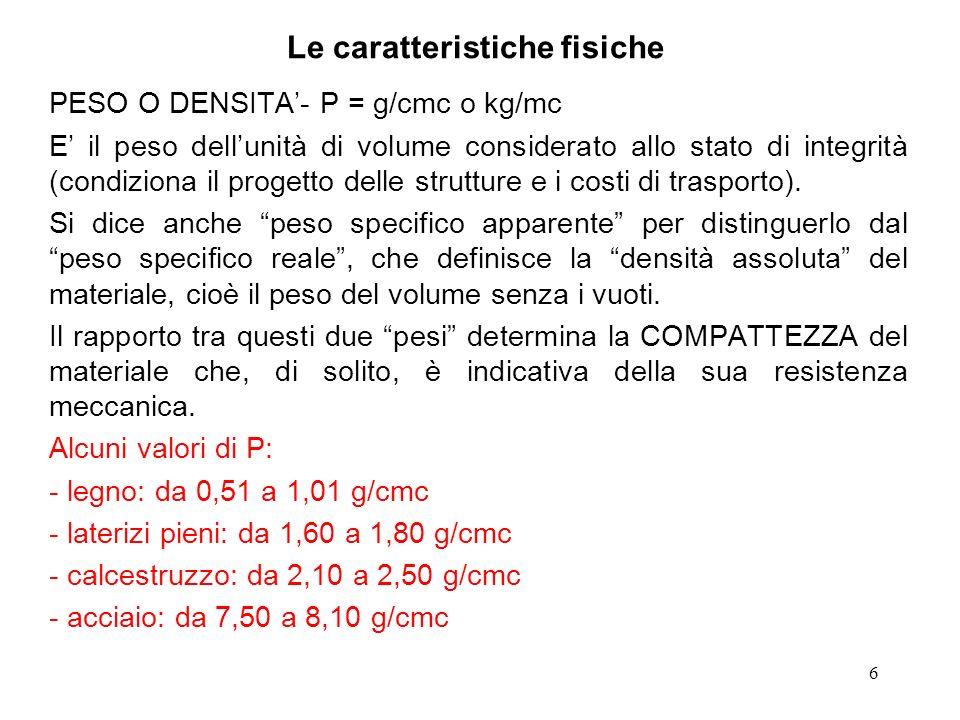 6 Le caratteristiche fisiche PESO O DENSITA- P = g/cmc o kg/mc E il peso dellunità di volume considerato allo stato di integrità (condiziona il proget