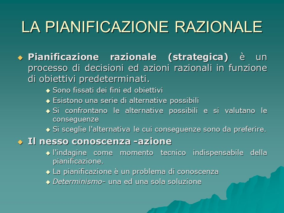 LA PIANIFICAZIONE RAZIONALE Pianificazione razionale (strategica) è un processo di decisioni ed azioni razionali in funzione di obiettivi predeterminati.