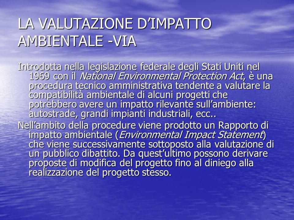 LA VALUTAZIONE DIMPATTO AMBIENTALE -VIA Introdotta nella legislazione federale degli Stati Uniti nel 1969 con il National Environmental Protection Act