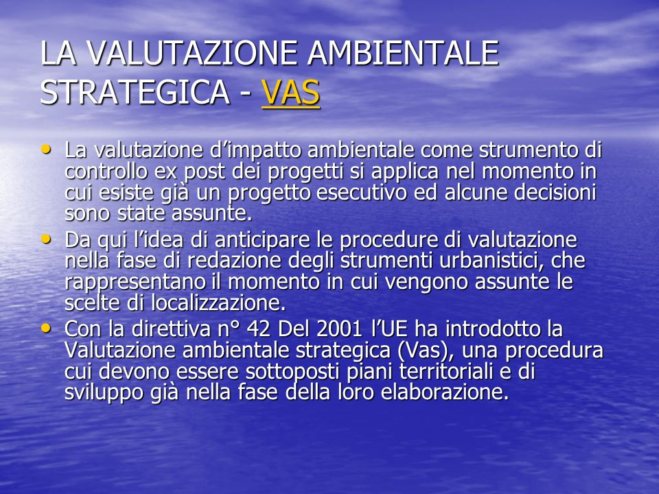 LA VALUTAZIONE AMBIENTALE STRATEGICA - VAS VAS La valutazione dimpatto ambientale come strumento di controllo ex post dei progetti si applica nel mome