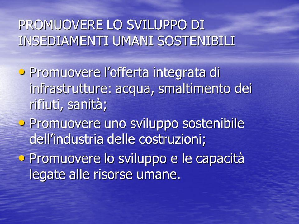 PROMUOVERE LO SVILUPPO DI INSEDIAMENTI UMANI SOSTENIBILI Promuovere lofferta integrata di infrastrutture: acqua, smaltimento dei rifiuti, sanità; Prom